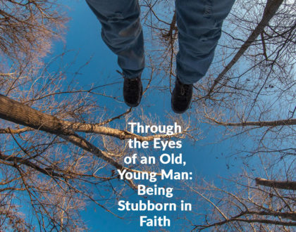 Through the Eyes of an Old, Young Man: Being Stubborn in Faith